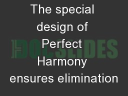The special design of Perfect Harmony ensures elimination