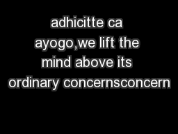 adhicitte ca ayogo,we lift the mind above its ordinary concernsconcern