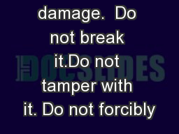 Do not damage.  Do not break it.Do not tamper with it. Do not forcibly