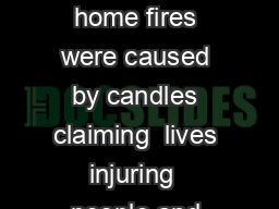 CANDLE FIRE S Fast Facts Between    an estimated  home fires were caused by candles claiming  lives injuring  people and resulting in  million in property damage