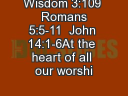 Wisdom 3:109  Romans 5:5-11  John 14:1-6At the heart of all our worshi