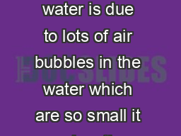Water Quality Fact Sheet  Cloudy water is due to lots of air bubbles in the water which are so small it makes the water appear white