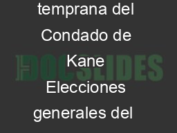 Kane County Early Voting Sites November  th  General Election Sitios de votacin temprana del Condado de Kane Elecciones generales del  de noviembre  Monday October th thru Sunday November Q UDFHHULRG  PowerPoint PPT Presentation