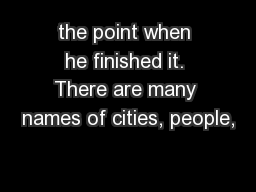 the point when he finished it. There are many names of cities, people,
