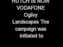 HUTCH IS NOW VODAFONE Ogilvy Landscapes The campaign was initiated to