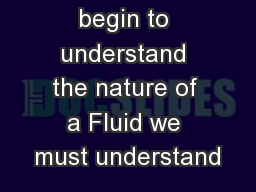 Before we begin to understand the nature of a Fluid we must understand