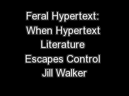 Feral Hypertext: When Hypertext Literature Escapes Control Jill Walker