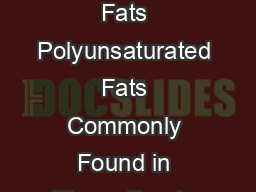 BAD FATS BETTER FATS Saturated Fats Trans Fats Monounsaturated Fats Polyunsaturated Fats Commonly Found in These Foods Mainly from animals Beef lamb pork poultry with the skin beef fat lard cream butt