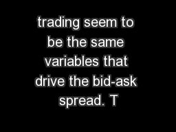 trading seem to be the same variables that drive the bid-ask spread. T