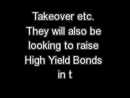 Takeover etc. They will also be looking to raise High Yield Bonds in t