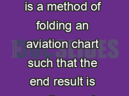 Folding an aviation chart Page  of  Folding an aviation chart General This is a method of folding an aviation chart such that the end result is small enough to fit easily on your knees cm x cm for UK  PowerPoint PPT Presentation