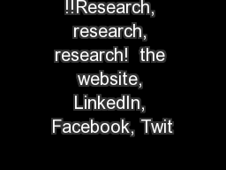 !!Research, research, research!  the website, LinkedIn, Facebook, Twit