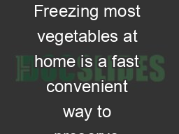OME REEZING UIDE FOR RESH EGETABLES Freezing most vegetables at home is a fast convenient way to preserve produce at their peak maturity and nutritional quality