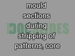 • Break-up of mould sections during stripping of patterns, core