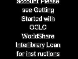 Creating an account Please see Getting Started with OCLC WorldShare Interlibrary Loan for inst ructions on creating an account