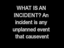 WHAT IS AN INCIDENT? An incident is any unplanned event that causevent