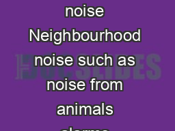 Dealing with neighbourhood noise Preventing neighbourhood noise Neighbourhood noise such as noise from animals alarms machines and parties can be very annoying