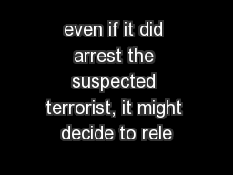 even if it did arrest the suspected terrorist, it might decide to rele