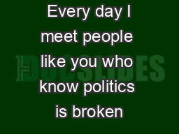 Every day I meet people like you who know politics is broken
