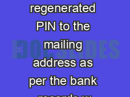 Kindly mail the regenerated PIN to the mailing address as per the bank records w