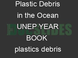 PLA STIC D RIS IN THE OCE UNEP Year Book  emerging issues update Plastic Debris in the Ocean UNEP YEAR BOOK  plastics debris  Continous ows of plastic to the marine environment Every year large amount