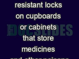 Use child resistant locks on cupboards or cabinets that store medicines and other poisons