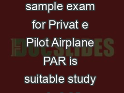 Date revised January    The following sample exam for Privat e Pilot Airplane PAR is suitable study material for the Private Pilot irplane Rating