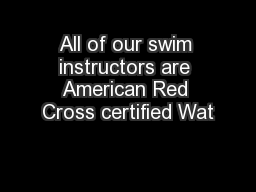 All of our swim instructors are American Red Cross certified Wat