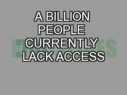 A BILLION PEOPLE CURRENTLY LACK ACCESS