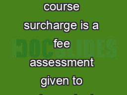 Repeat Course Surcharge What is the repeat course surcharge The repeat course surcharge is a fee assessment given to undergraduate courses numbered  taken three or more times at the University of Flor