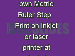 Make your own Metric Ruler Step   Print on inkjet or laser printer at actual size