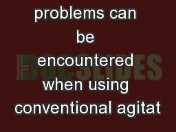 A number of problems can be encountered when using conventional agitat