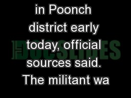 in Poonch district early today, official sources said. The militant wa