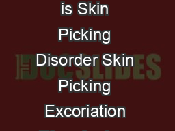 Patient Information Skin Picking Disorder What is Skin Picking Disorder Skin Picking Excoriation Disorder is a serious and poorly understood problem