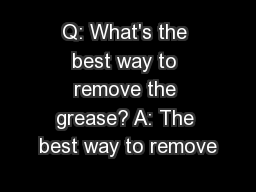 Q: What's the best way to remove the grease? A: The best way to remove