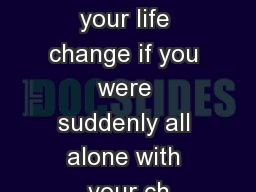 How would your life change if you were suddenly all alone with your ch