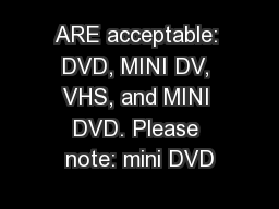 ARE acceptable: DVD, MINI DV, VHS, and MINI DVD. Please note: mini DVD PowerPoint PPT Presentation