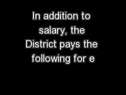 In addition to salary, the District pays the following for e