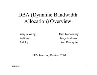 DBA Dynamic Bandwidth Allocation Overview Wenjia Wang Didi Ivancovsky Walt Soto Tony Anderson AnhLy RonRundquist E Interim October   Outline  What is DBA  Benefit of DBA  DBA Service Requirements  DB