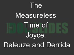The Measureless Time of Joyce, Deleuze and Derrida PDF document - DocSlides