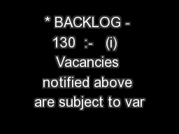* BACKLOG - 130  :-   (i)  Vacancies notified above are subject to var