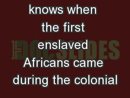 Nobody knows when the first enslaved Africans came during the colonial PowerPoint PPT Presentation
