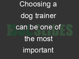 How to Choose a Trainer Choosing a dog trainer can be one of the most important decisions that you make in your dog  s life