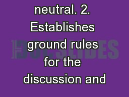 1. Remains neutral. 2. Establishes ground rules for the discussion and
