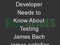 What Every Developer Needs to Know About Testing James Bach james satisfice