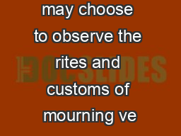Some people may choose to observe the rites and customs of mourning ve