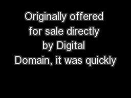 Originally offered for sale directly by Digital Domain, it was quickly