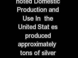 SILVER Data in metric tons of silver content unless otherwise noted Domestic Production and Use In  the United Stat es produced approximately  tons of silver with an estimated value of  million PowerPoint PPT Presentation