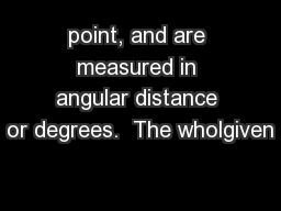 point, and are measured in angular distance or degrees.  The wholgiven