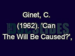 Ginet, C. (1962). 'Can The Will Be Caused?', PowerPoint PPT Presentation
